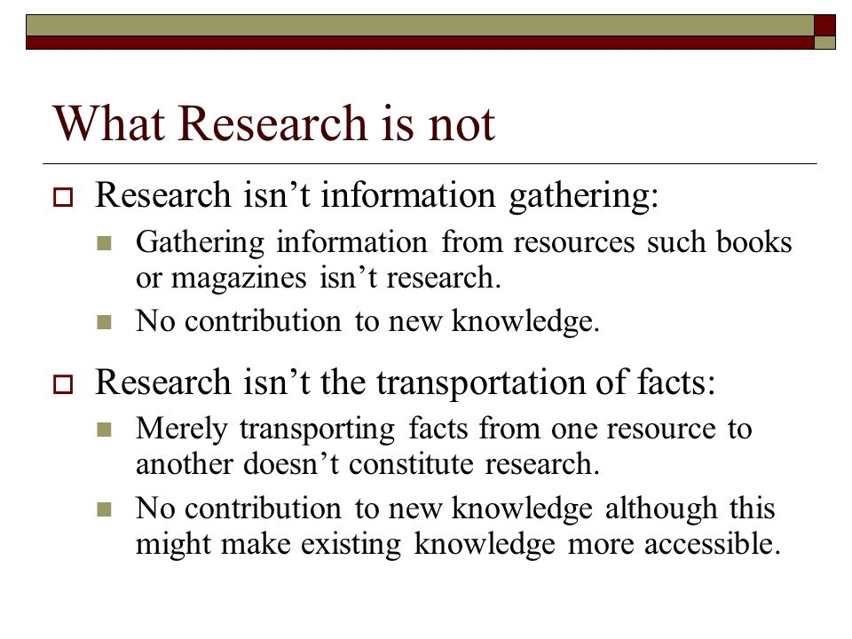 What Research is not  Research isn't information gathering: Gathering information from resources such books or magazines isn't research.