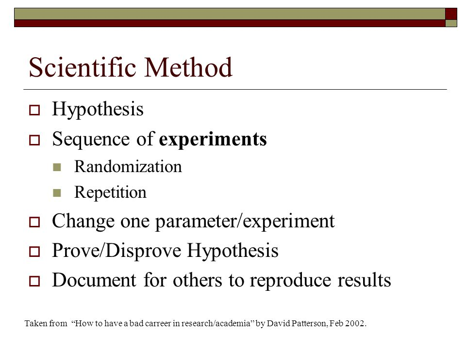 Scientific Method  Hypothesis  Sequence of experiments Randomization Repetition  Change one parameter/experiment  Prove/Disprove Hypothesis  Document for others to reproduce results Taken from How to have a bad carreer in research/academia by David Patterson, Feb 2002.
