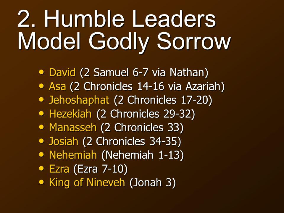 2. Humble Leaders Model Godly Sorrow David (2 Samuel 6-7 via Nathan) David (2 Samuel 6-7 via Nathan) Asa (2 Chronicles 14-16 via Azariah) Asa (2 Chron