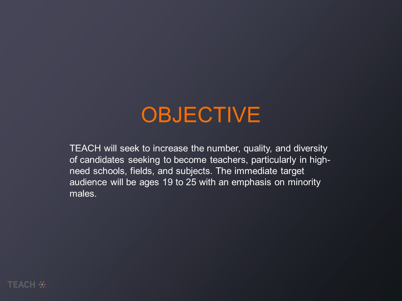 OBJECTIVE TEACH will seek to increase the number, quality, and diversity of candidates seeking to become teachers, particularly in high- need schools, fields, and subjects.