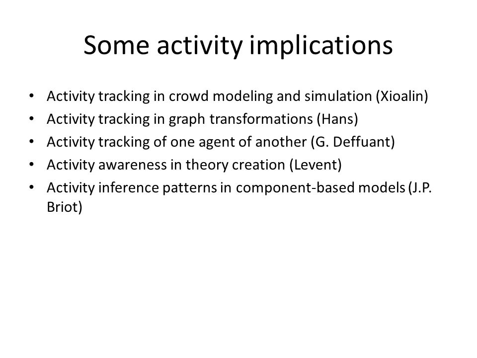 Some activity implications Activity tracking in crowd modeling and simulation (Xioalin) Activity tracking in graph transformations (Hans) Activity tra