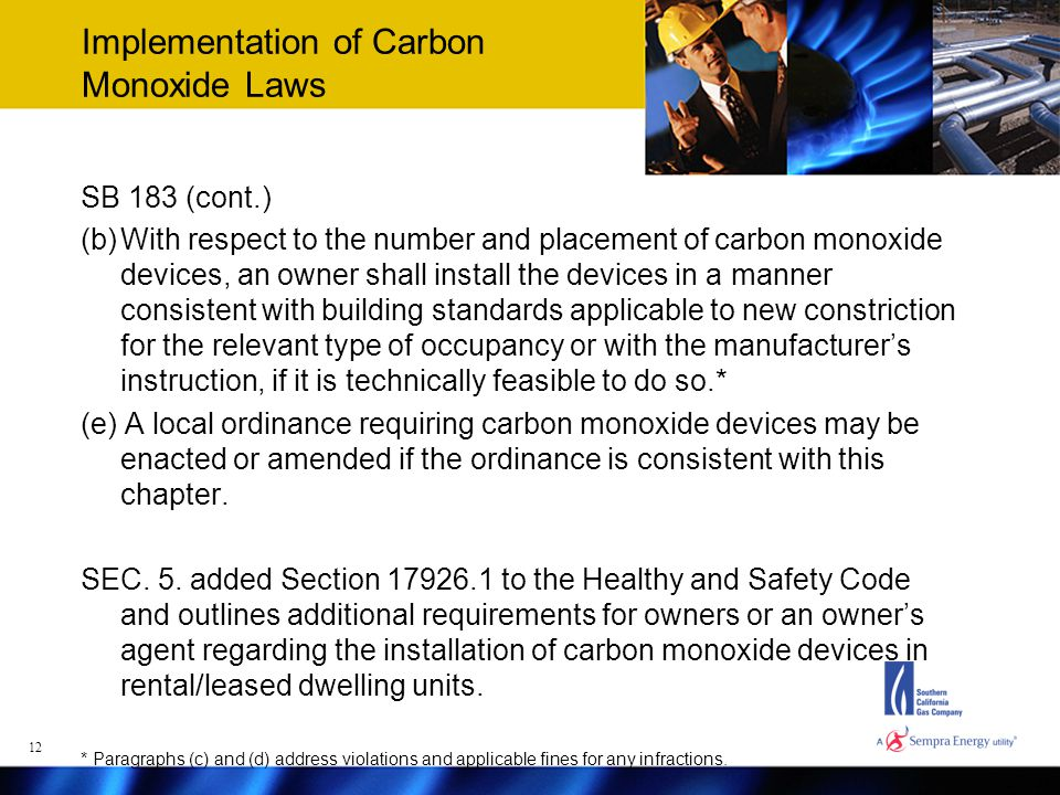 Implementation of Carbon Monoxide Laws SB 183 (cont.) (b)With respect to the number and placement of carbon monoxide devices, an owner shall install the devices in a manner consistent with building standards applicable to new constriction for the relevant type of occupancy or with the manufacturer's instruction, if it is technically feasible to do so.* (e) A local ordinance requiring carbon monoxide devices may be enacted or amended if the ordinance is consistent with this chapter.