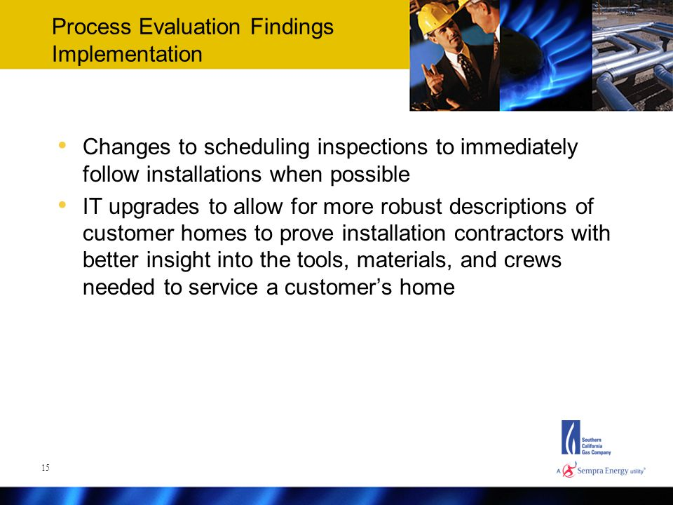 Process Evaluation Findings Implementation Changes to scheduling inspections to immediately follow installations when possible IT upgrades to allow for more robust descriptions of customer homes to prove installation contractors with better insight into the tools, materials, and crews needed to service a customer's home 15