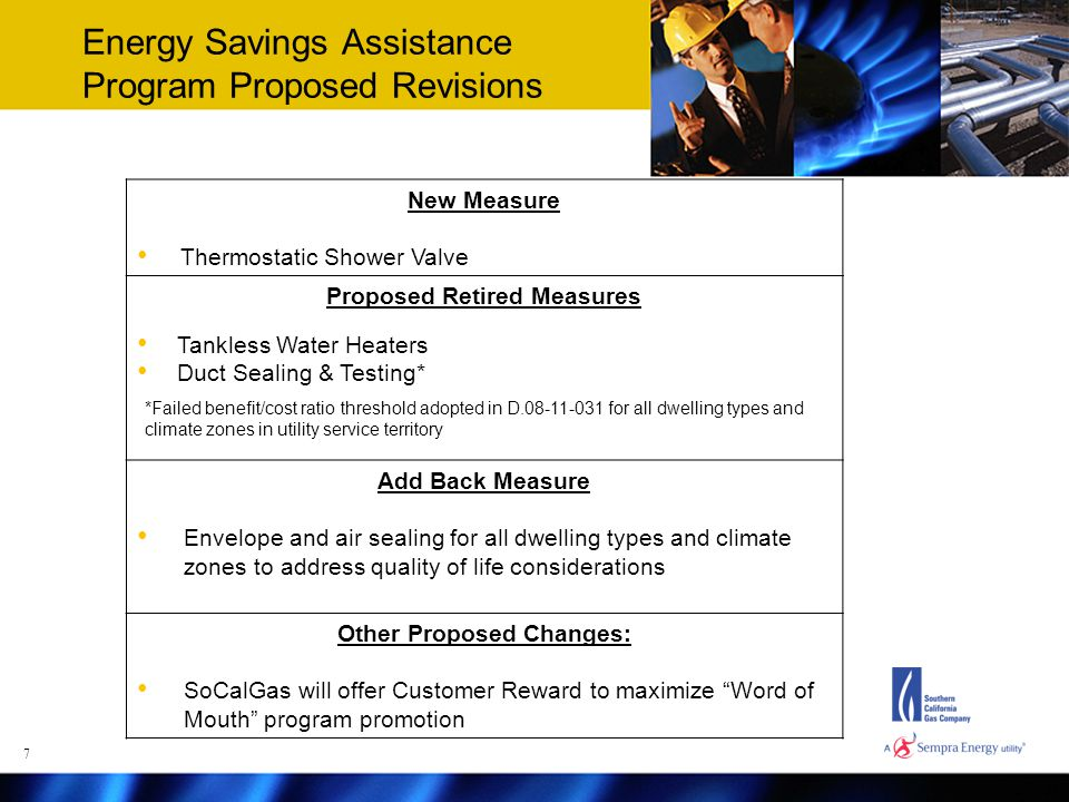Energy Savings Assistance Program Proposed Revisions New Measure Thermostatic Shower Valve Proposed Retired Measures Tankless Water Heaters Duct Sealing & Testing* Add Back Measure Envelope and air sealing for all dwelling types and climate zones to address quality of life considerations Other Proposed Changes: SoCalGas will offer Customer Reward to maximize Word of Mouth program promotion *Failed benefit/cost ratio threshold adopted in D.08-11-031 for all dwelling types and climate zones in utility service territory 7