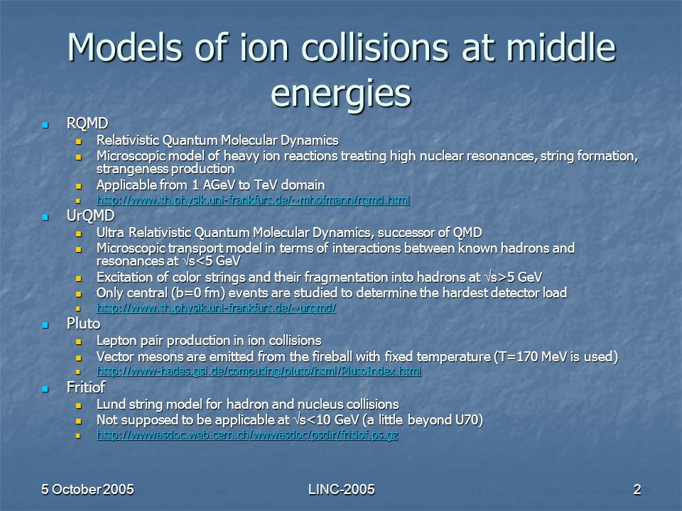 5 October 2005LINC-20052 Models of ion collisions at middle energies RQMD RQMD Relativistic Quantum Molecular Dynamics Relativistic Quantum Molecular Dynamics Microscopic model of heavy ion reactions treating high nuclear resonances, string formation, strangeness production Microscopic model of heavy ion reactions treating high nuclear resonances, string formation, strangeness production Applicable from 1 AGeV to TeV domain Applicable from 1 AGeV to TeV domain http://www.th.physik.uni-frankfurt.de/~mhofmann/rqmd.html http://www.th.physik.uni-frankfurt.de/~mhofmann/rqmd.html http://www.th.physik.uni-frankfurt.de/~mhofmann/rqmd.html UrQMD UrQMD Ultra Relativistic Quantum Molecular Dynamics, successor of QMD Ultra Relativistic Quantum Molecular Dynamics, successor of QMD Microscopic transport model in terms of interactions between known hadrons and resonances at  s<5 GeV Microscopic transport model in terms of interactions between known hadrons and resonances at  s<5 GeV Excitation of color strings and their fragmentation into hadrons at  s>5 GeV Excitation of color strings and their fragmentation into hadrons at  s>5 GeV Only central (b=0 fm) events are studied to determine the hardest detector load Only central (b=0 fm) events are studied to determine the hardest detector load http://www.th.physik.uni-frankfurt.de/~urqmd/ http://www.th.physik.uni-frankfurt.de/~urqmd/ http://www.th.physik.uni-frankfurt.de/~urqmd/ Pluto Pluto Lepton pair production in ion collisions Lepton pair production in ion collisions Vector mesons are emitted from the fireball with fixed temperature (T=170 MeV is used) Vector mesons are emitted from the fireball with fixed temperature (T=170 MeV is used) http://www-hades.gsi.de/computing/pluto/html/PlutoIndex.html http://www-hades.gsi.de/computing/pluto/html/PlutoIndex.html http://www-hades.gsi.de/computing/pluto/html/PlutoIndex.html Fritiof Fritiof Lund string model for hadron and nucleus collisions Lund string model for hadron and nucleus collisions Not supposed to be applicable at  s<10 GeV (a little beyond U70) Not supposed to be applicable at  s<10 GeV (a little beyond U70) http://wwwasdoc.web.cern.ch/wwwasdoc/psdir/fritiof.ps.gz http://wwwasdoc.web.cern.ch/wwwasdoc/psdir/fritiof.ps.gz http://wwwasdoc.web.cern.ch/wwwasdoc/psdir/fritiof.ps.gz