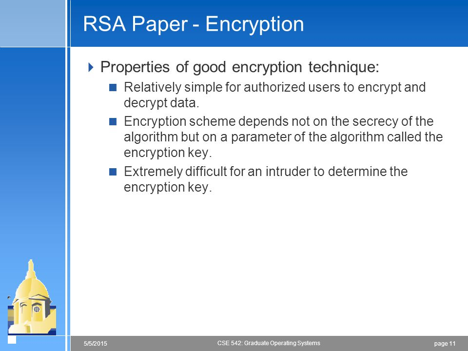 page 115/5/2015 CSE 542: Graduate Operating Systems RSA Paper - Encryption  Properties of good encryption technique:  Relatively simple for authorized users to encrypt and decrypt data.