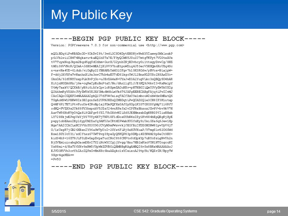 page 145/5/2015 CSE 542: Graduate Operating Systems My Public Key -----BEGIN PGP PUBLIC KEY BLOCK----- Version: PGPfreeware 7.0.3 for non-commercial use mQGiBDqtLPwRBADnG0+9IkDvI8t/3wdL3CSO4DytEH0NjrNwAYYIaewp3MklsxkP p6iVblwiiCH4T4Nqkaru+kaEQ1hSTa7E/F9yQCWN5J0u1U7mtgTKFyt7VG0txAVx tV7TuyxNogJkpm2BqoKqqUdCdbm+GurX/G2ynbINjEOvhcy0i1ttxgyDrwCg/8HZ tM0i06VVNcR/QCmA+JdHGwMEAIjXLVV97huEtpuWDiq4J53ecV3HXQm6XoUZq4Sc n+nsvXe4UD+6ldub/riOqBy22fBBAKhUsM3lGFgr7h19X3RGdw/yBVox+BLajpW+ F+ddjJAVSFeTvNanhnXL9a3nwCThb4aEUTdD61kgoUWJl2BnsK1DUSo2X6AsZYo+ GknOA/92dUNYUzspPLkXvPjOo+uJErZA4aN+UYsJwD3AlYugVLkc3nQBQySO4bAR XitjnN0DA6Kz/j6e+cqReCyEuBnPtaY/Nn/dAn1lgUlJ/EtKQ9J4krI3+RxRmlpY UtWyTaakV/QCXkB/yB9i6iAfsCprlcRSpmZAGuNXr+pHTHB0ILQmU3VyZW5kYXIg Q2hhbmRyYSA8c3VyZW5kYXJAY3MudWdhLmVkdT6JAFgEEBECABgFAjqtLPwICwMJ CAcCAQoCGQEFGwMAAAAACgkQlU7dFVWfeisqTACfXxU9a1mbouW2nbWdx6MHatQ6 TOgAoM9W1PBRW8Iz3BIgcnSsZ2UPNJHDuQINBDqtLPwQCAD2Qle3CH8IF3Kiutap QvMF6PlTETlPtvFuuUs4INoBp1ajFOmPQFXz0AfGy0OplK33TGSGSfgMg71l6RfU odNQ+PVZX9x2Uk89PY3bzpnhV5JZzf24rnRPxfx2vIPFRzBhznzJZv8V+bv9kV7H AarTW56NoKVyOtQa8L9GAFgr5fSI/VhOSdvNILSd5JEHNmszbDgNRR0PfIizHHxb LY7288kjwEPwpVsYjY67VYy4XTjTNP18F1dDox0YbN4zISy1Kv884bEpQBgRjXyE pwpy1obEAxnIByl6ypUM2Zafq9AKUJsCRtMIPWakXUGfnHy9iUsiGSa6q6Jew1Xp Mgs7AAICCACLxNC3Vth553Y90JCVyM9mPWzvrkjfEGfBiCFDZ0HONW81ywUyV6jT O/1sUsgR7jGB26XBsnIY96a9WTpUoI+20YstFLRj8sXOVXuaP/YTmgSLv82O6SWd Bze1S0YJcU31/zdCftsz67UWT8vg39yeGyQ5KQP83p9DKpi4Z5K4M29p8eCt9BY+ kid94h9+16ZT8JLF0iEwGapZvpaTucCNoC8t6CKPto0dGpkYp7uBYoSzLgNvUh2n BjGVEmLuioabqbOaomDErITY2iNcW3CCgjjYvgg/Hnu7HB2xKzuVUN1NTGogcuNI Yx88mi+d/HxTY6YNr9xNW0f0pWkZDVB0iQBMBBgRAgAMBQI6rSz8BRsMAAAAAAoJ EJVO3RVVn3orYhIAoIQPxGvHmX8c6kaAZqko1zYCeixcAJ9tp5h/KQZrIN/BpyTW 9Xgv4qxKEA== =Pv5O -----END PGP PUBLIC KEY BLOCK-----