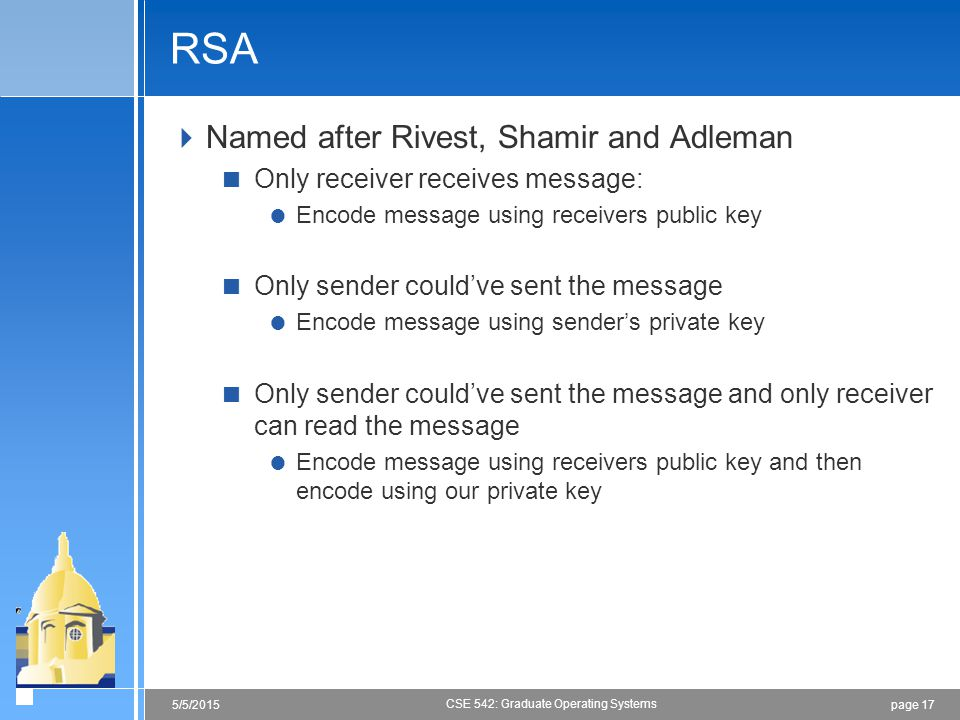 page 175/5/2015 CSE 542: Graduate Operating Systems RSA  Named after Rivest, Shamir and Adleman  Only receiver receives message:  Encode message using receivers public key  Only sender could've sent the message  Encode message using sender's private key  Only sender could've sent the message and only receiver can read the message  Encode message using receivers public key and then encode using our private key