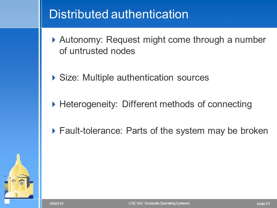 page 235/5/2015 CSE 542: Graduate Operating Systems Distributed authentication  Autonomy: Request might come through a number of untrusted nodes  Size: Multiple authentication sources  Heterogeneity: Different methods of connecting  Fault-tolerance: Parts of the system may be broken