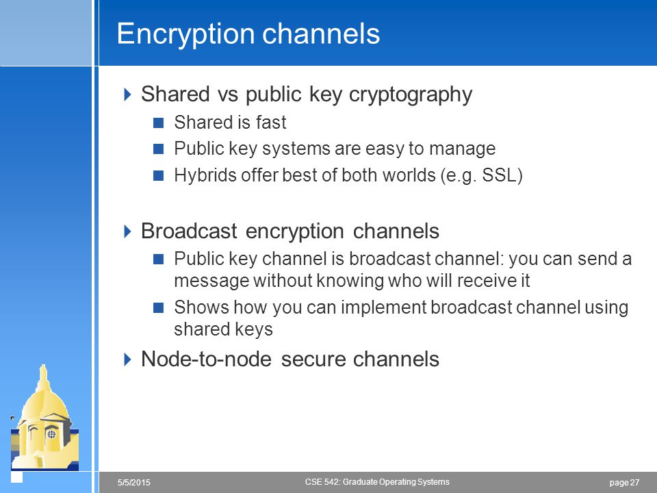 page 275/5/2015 CSE 542: Graduate Operating Systems Encryption channels  Shared vs public key cryptography  Shared is fast  Public key systems are easy to manage  Hybrids offer best of both worlds (e.g.