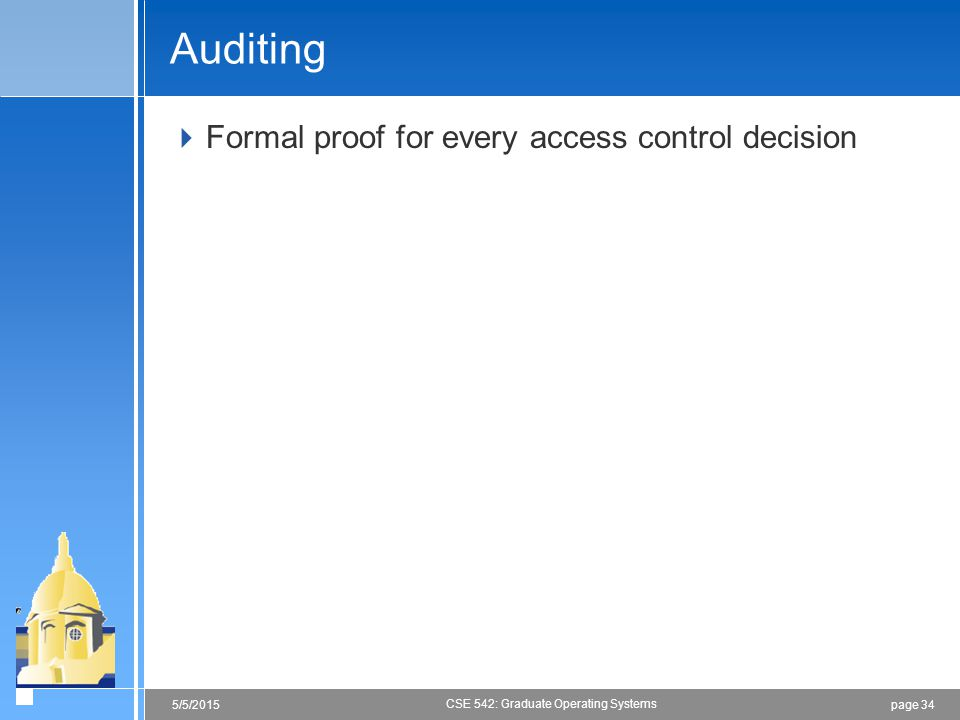 page 345/5/2015 CSE 542: Graduate Operating Systems Auditing  Formal proof for every access control decision