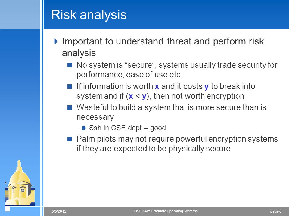 page 65/5/2015 CSE 542: Graduate Operating Systems Risk analysis  Important to understand threat and perform risk analysis  No system is secure , systems usually trade security for performance, ease of use etc.