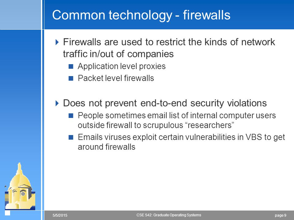 page 95/5/2015 CSE 542: Graduate Operating Systems Common technology - firewalls  Firewalls are used to restrict the kinds of network traffic in/out of companies  Application level proxies  Packet level firewalls  Does not prevent end-to-end security violations  People sometimes email list of internal computer users outside firewall to scrupulous researchers  Emails viruses exploit certain vulnerabilities in VBS to get around firewalls