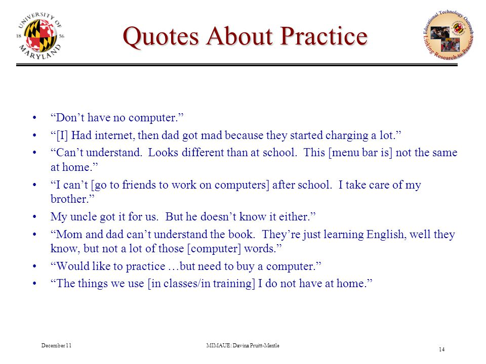 December 11MIMAUE: Davina Pruitt-Mentle 14 Quotes About Practice Don't have no computer. [I] Had internet, then dad got mad because they started charging a lot. Can't understand.