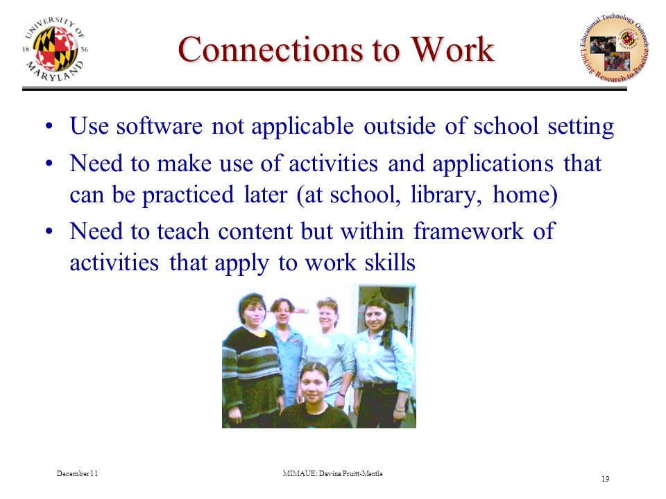 December 11MIMAUE: Davina Pruitt-Mentle 19 Connections to Work Use software not applicable outside of school setting Need to make use of activities and applications that can be practiced later (at school, library, home) Need to teach content but within framework of activities that apply to work skills