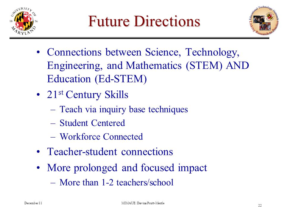 December 11MIMAUE: Davina Pruitt-Mentle 22 Future Directions Connections between Science, Technology, Engineering, and Mathematics (STEM) AND Education (Ed-STEM) 21 st Century Skills –Teach via inquiry base techniques –Student Centered –Workforce Connected Teacher-student connections More prolonged and focused impact –More than 1-2 teachers/school