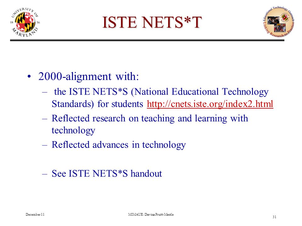 December 11MIMAUE: Davina Pruitt-Mentle 31 ISTE NETS*T 2000-alignment with: – the ISTE NETS*S (National Educational Technology Standards) for students http://cnets.iste.org/index2.htmlhttp://cnets.iste.org/index2.html –Reflected research on teaching and learning with technology –Reflected advances in technology –See ISTE NETS*S handout