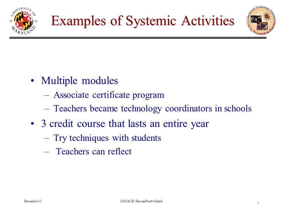 December 11MIMAUE: Davina Pruitt-Mentle 7 Examples of Systemic Activities Multiple modules –Associate certificate program –Teachers became technology coordinators in schools 3 credit course that lasts an entire year –Try techniques with students – Teachers can reflect