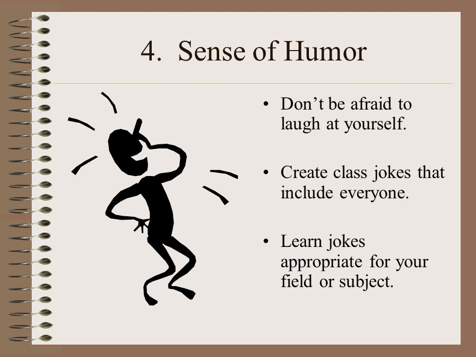 4.Sense of Humor Don't be afraid to laugh at yourself.