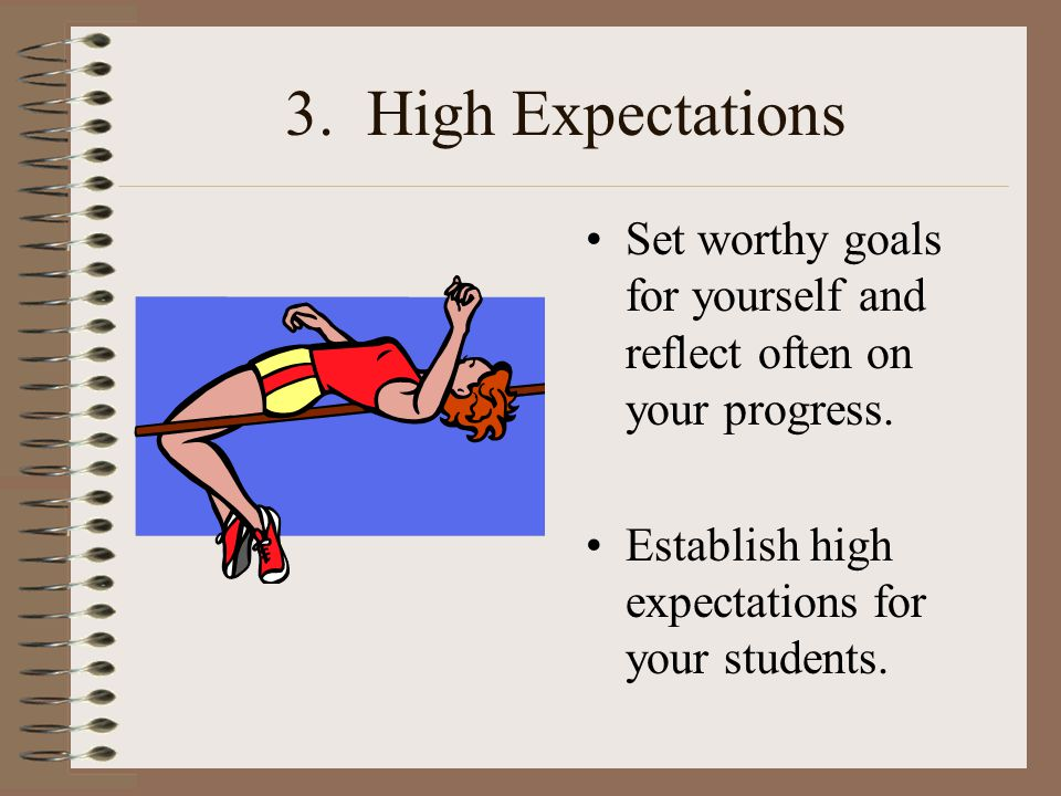 3. High Expectations Set worthy goals for yourself and reflect often on your progress.