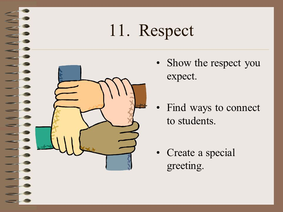 11. Respect Show the respect you expect. Find ways to connect to students.