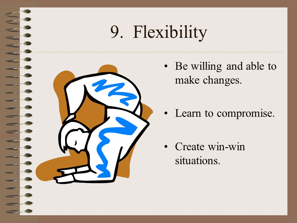9. Flexibility Be willing and able to make changes. Learn to compromise. Create win-win situations.