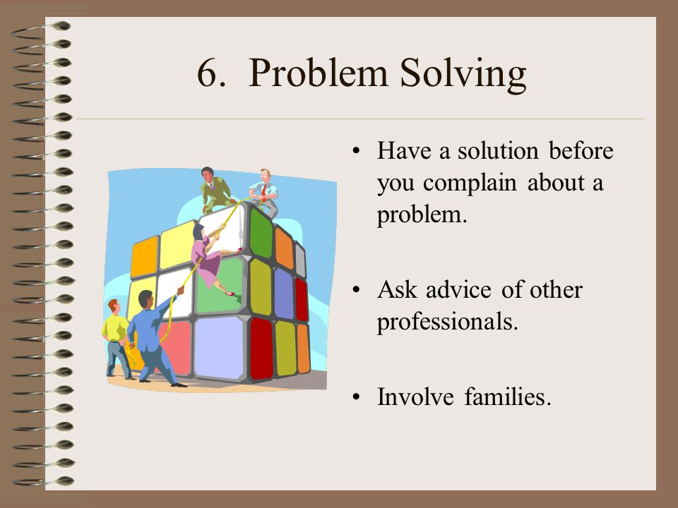 6. Problem Solving Have a solution before you complain about a problem.
