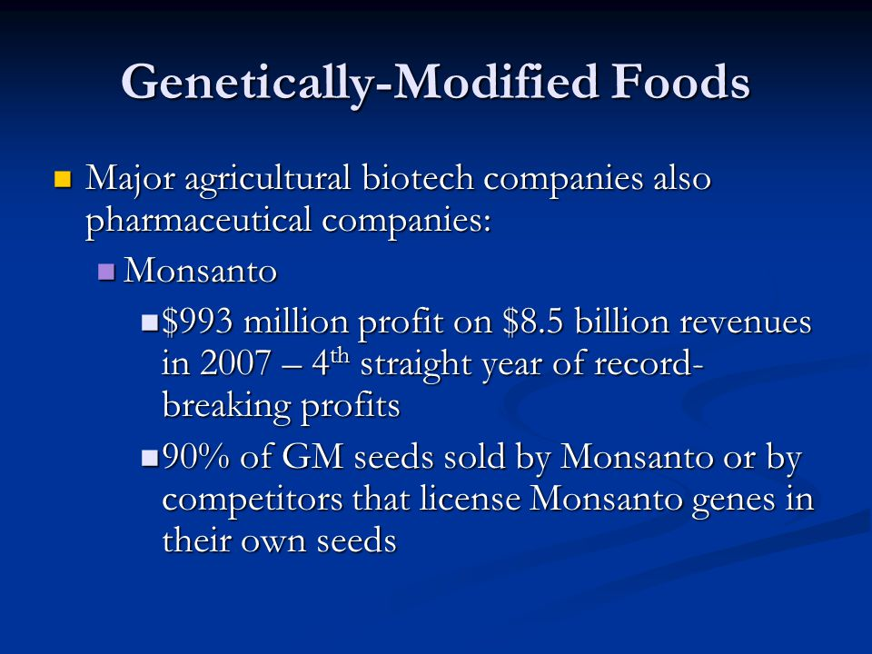 Genetically-Modified Foods Major agricultural biotech companies also pharmaceutical companies: Major agricultural biotech companies also pharmaceutical companies: Monsanto Monsanto $993 million profit on $8.5 billion revenues in 2007 – 4 th straight year of record- breaking profits $993 million profit on $8.5 billion revenues in 2007 – 4 th straight year of record- breaking profits 90% of GM seeds sold by Monsanto or by competitors that license Monsanto genes in their own seeds 90% of GM seeds sold by Monsanto or by competitors that license Monsanto genes in their own seeds