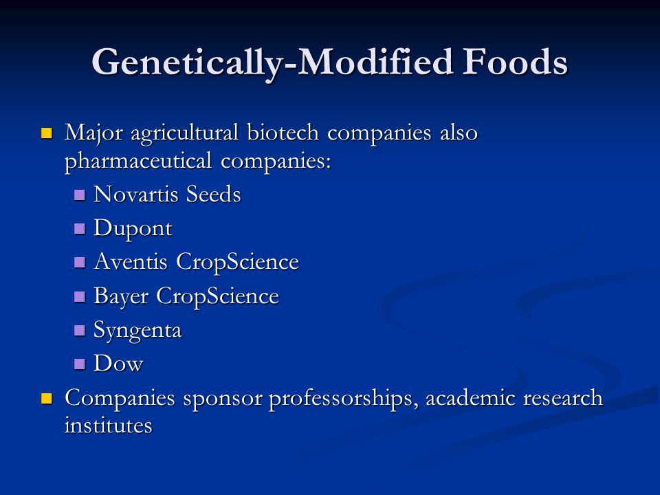 Genetically-Modified Foods Major agricultural biotech companies also pharmaceutical companies: Major agricultural biotech companies also pharmaceutical companies: Novartis Seeds Novartis Seeds Dupont Dupont Aventis CropScience Aventis CropScience Bayer CropScience Bayer CropScience Syngenta Syngenta Dow Dow Companies sponsor professorships, academic research institutes Companies sponsor professorships, academic research institutes