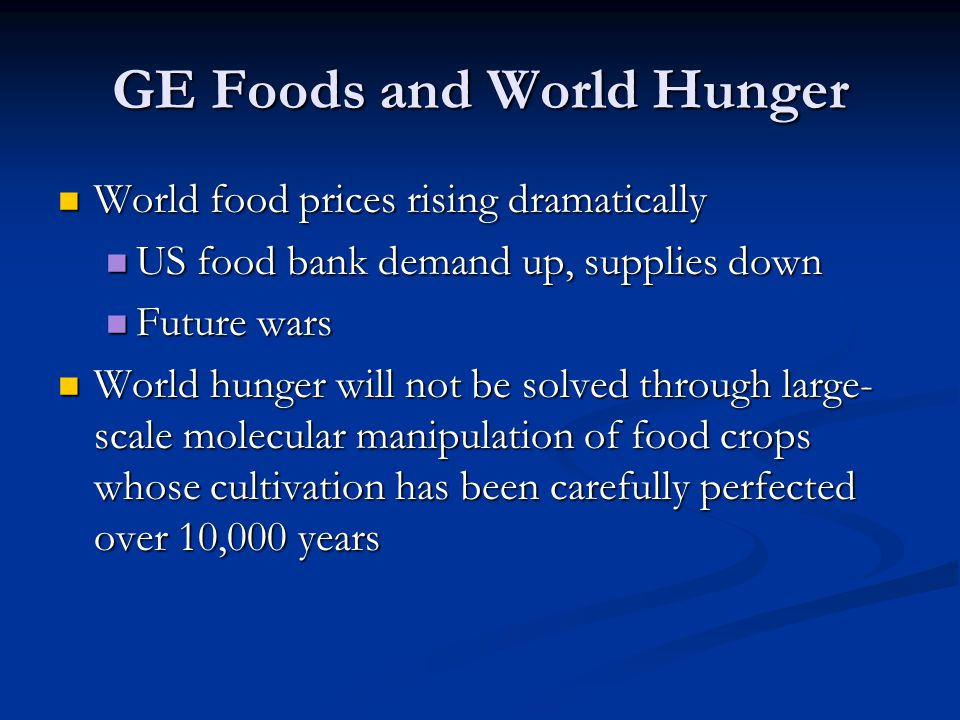 GE Foods and World Hunger World food prices rising dramatically World food prices rising dramatically US food bank demand up, supplies down US food ba