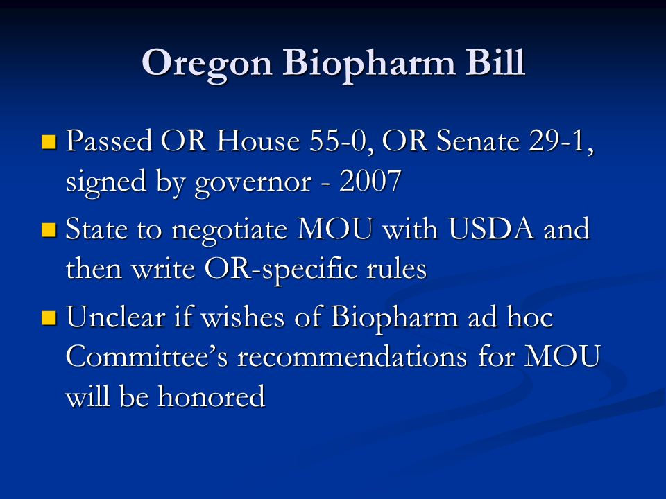 Oregon Biopharm Bill Passed OR House 55-0, OR Senate 29-1, signed by governor - 2007 Passed OR House 55-0, OR Senate 29-1, signed by governor - 2007 S