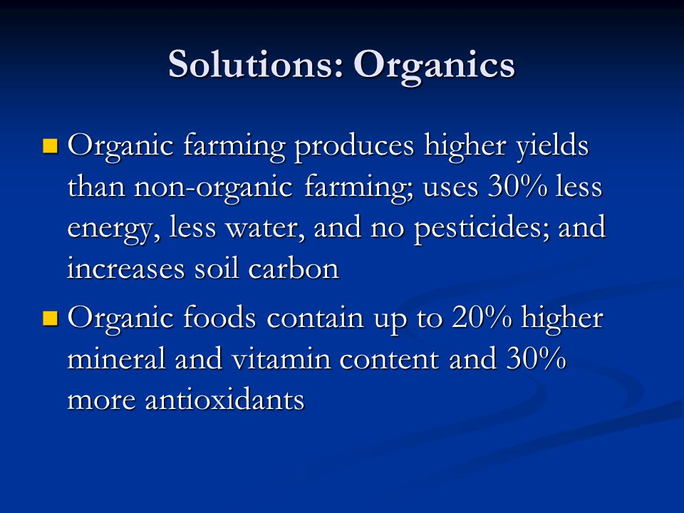 Solutions: Organics Organic farming produces higher yields than non-organic farming; uses 30% less energy, less water, and no pesticides; and increases soil carbon Organic farming produces higher yields than non-organic farming; uses 30% less energy, less water, and no pesticides; and increases soil carbon Organic foods contain up to 20% higher mineral and vitamin content and 30% more antioxidants Organic foods contain up to 20% higher mineral and vitamin content and 30% more antioxidants