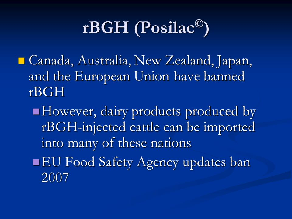 rBGH (Posilac © ) Canada, Australia, New Zealand, Japan, and the European Union have banned rBGH Canada, Australia, New Zealand, Japan, and the European Union have banned rBGH However, dairy products produced by rBGH-injected cattle can be imported into many of these nations However, dairy products produced by rBGH-injected cattle can be imported into many of these nations EU Food Safety Agency updates ban 2007 EU Food Safety Agency updates ban 2007