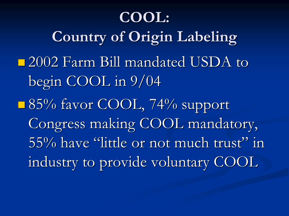 COOL: Country of Origin Labeling 2002 Farm Bill mandated USDA to begin COOL in 9/04 2002 Farm Bill mandated USDA to begin COOL in 9/04 85% favor COOL, 74% support Congress making COOL mandatory, 55% have little or not much trust in industry to provide voluntary COOL 85% favor COOL, 74% support Congress making COOL mandatory, 55% have little or not much trust in industry to provide voluntary COOL