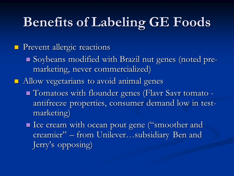 Benefits of Labeling GE Foods Prevent allergic reactions Prevent allergic reactions Soybeans modified with Brazil nut genes (noted pre- marketing, nev