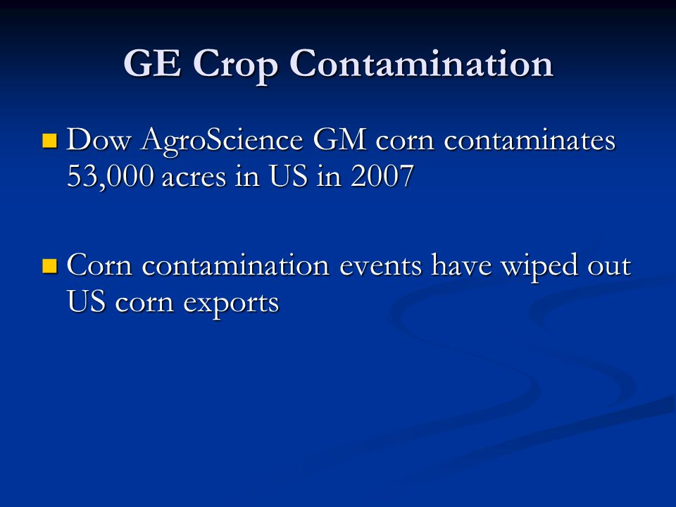 GE Crop Contamination Dow AgroScience GM corn contaminates 53,000 acres in US in 2007 Dow AgroScience GM corn contaminates 53,000 acres in US in 2007