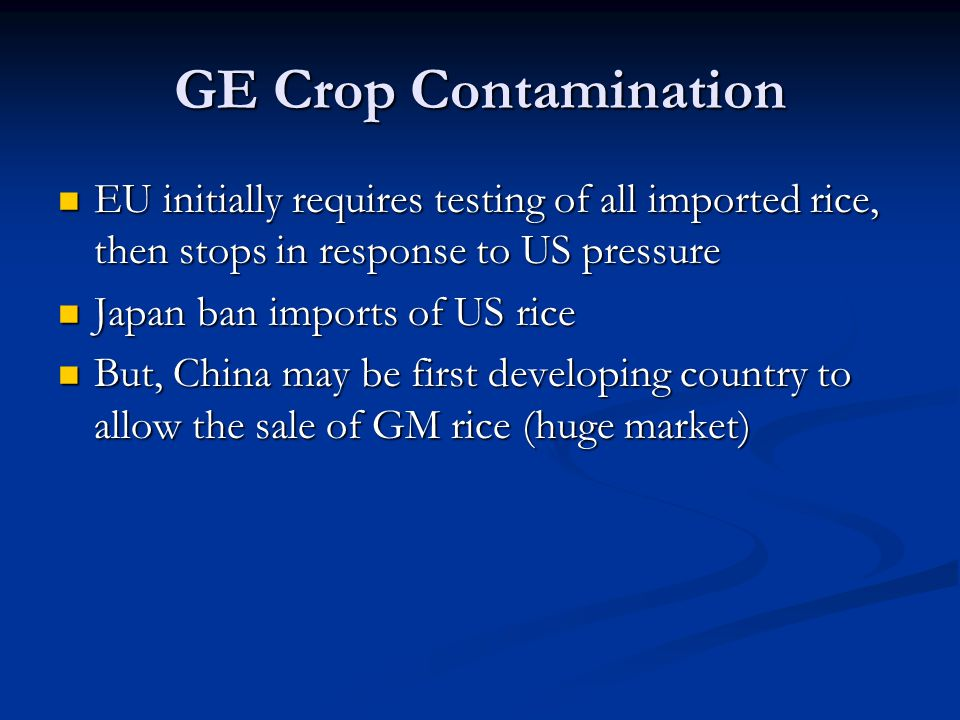 GE Crop Contamination EU initially requires testing of all imported rice, then stops in response to US pressure EU initially requires testing of all i