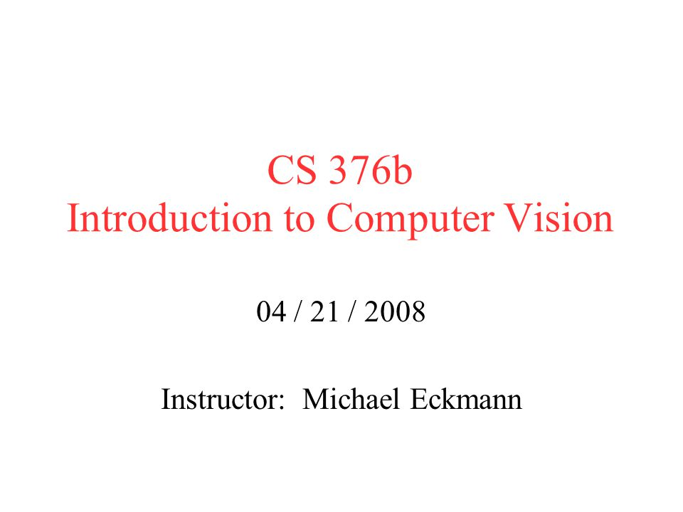 CS 376b Introduction to Computer Vision 04 / 21 / 2008 Instructor: Michael Eckmann