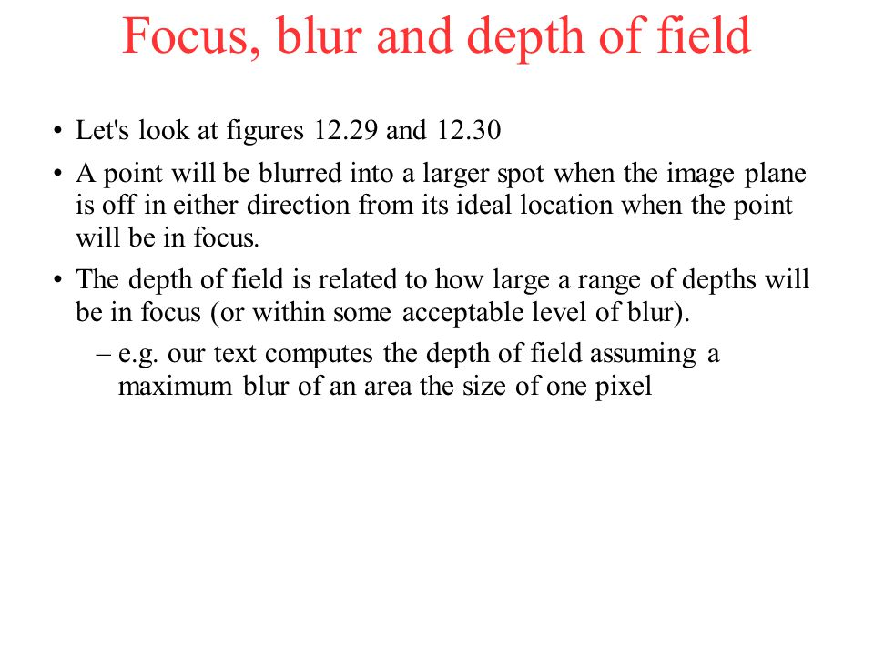 Focus, blur and depth of field Let s look at figures 12.29 and 12.30 A point will be blurred into a larger spot when the image plane is off in either direction from its ideal location when the point will be in focus.