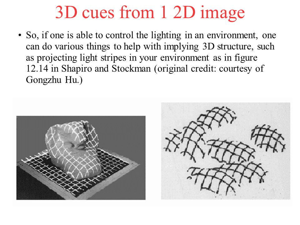 3D cues from 1 2D image So, if one is able to control the lighting in an environment, one can do various things to help with implying 3D structure, such as projecting light stripes in your environment as in figure 12.14 in Shapiro and Stockman (original credit: courtesy of Gongzhu Hu.)