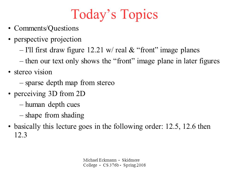 Michael Eckmann - Skidmore College - CS 376b - Spring 2008 Today's Topics Comments/Questions perspective projection –I ll first draw figure 12.21 w/ real & front image planes –then our text only shows the front image plane in later figures stereo vision –sparse depth map from stereo perceiving 3D from 2D –human depth cues –shape from shading basically this lecture goes in the following order: 12.5, 12.6 then 12.3