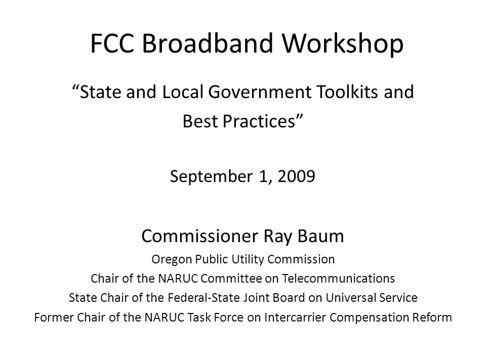 FCC Broadband Workshop State and Local Government Toolkits and Best Practices September 1, 2009 Commissioner Ray Baum Oregon Public Utility Commission Chair of the NARUC Committee on Telecommunications State Chair of the Federal-State Joint Board on Universal Service Former Chair of the NARUC Task Force on Intercarrier Compensation Reform
