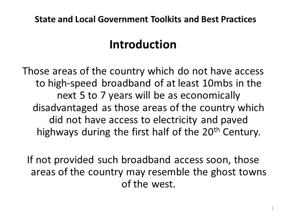 State and Local Government Toolkits and Best Practices Introduction Those areas of the country which do not have access to high-speed broadband of at least 10mbs in the next 5 to 7 years will be as economically disadvantaged as those areas of the country which did not have access to electricity and paved highways during the first half of the 20 th Century.