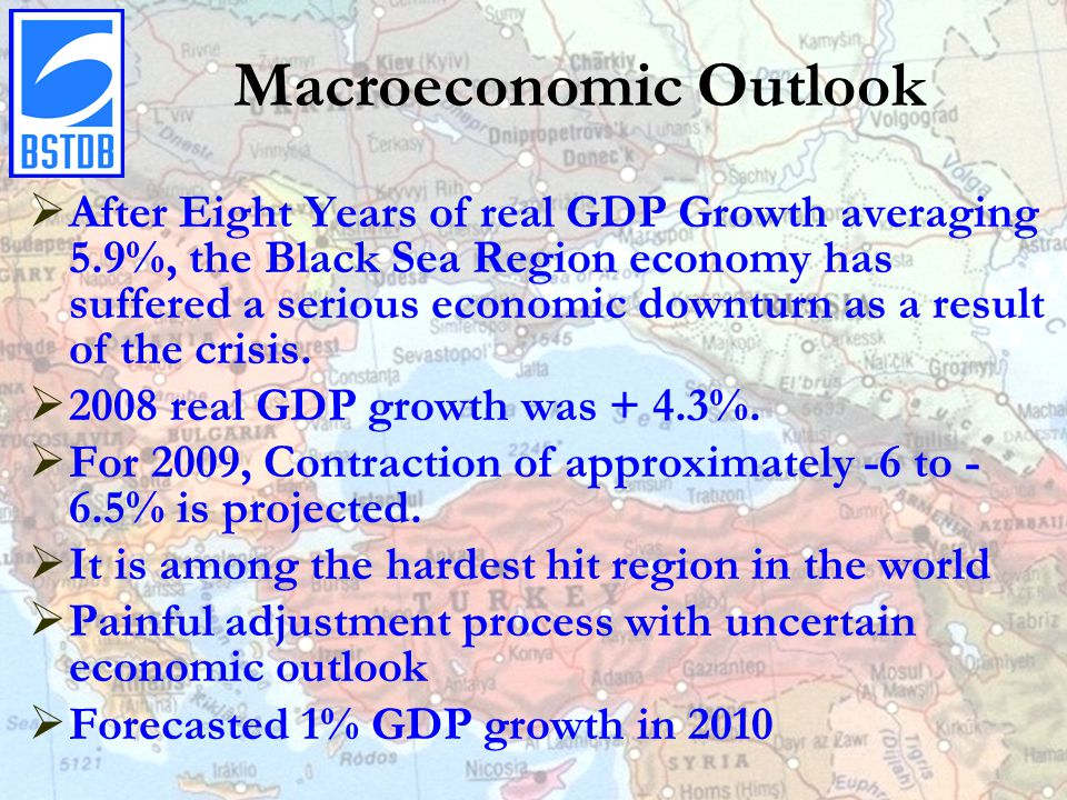 Macroeconomic Outlook  After Eight Years of real GDP Growth averaging 5.9%, the Black Sea Region economy has suffered a serious economic downturn as a result of the crisis.