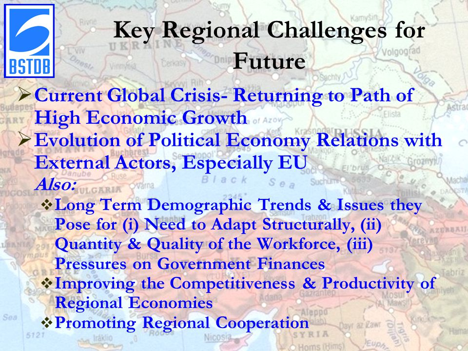 Key Regional Challenges for Future  Current Global Crisis- Returning to Path of High Economic Growth  Evolution of Political Economy Relations with External Actors, Especially EU Also:  Long Term Demographic Trends & Issues they Pose for (i) Need to Adapt Structurally, (ii) Quantity & Quality of the Workforce, (iii) Pressures on Government Finances  Improving the Competitiveness & Productivity of Regional Economies  Promoting Regional Cooperation