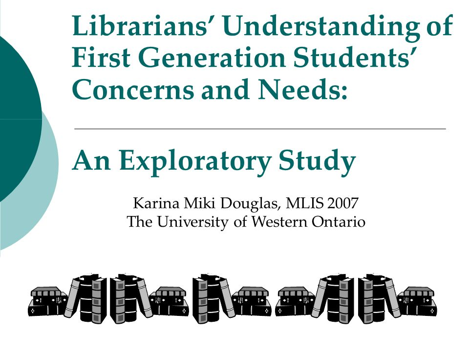 An Exploratory Study Librarians' Understanding of First Generation Students' Concerns and Needs: Karina Miki Douglas, MLIS 2007 The University of Western Ontario