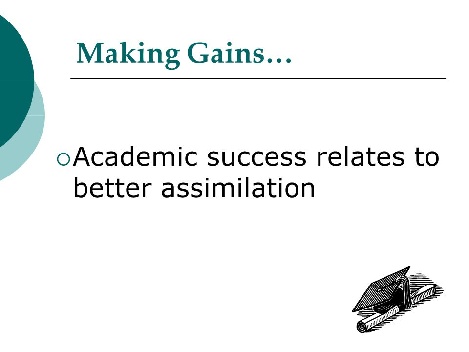 Making Gains…  Academic success relates to better assimilation