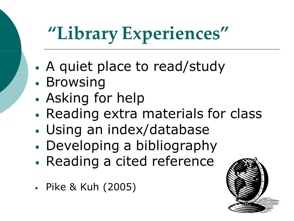 Library Experiences A quiet place to read/study Browsing Asking for help Reading extra materials for class Using an index/database Developing a bibliography Reading a cited reference Pike & Kuh (2005)