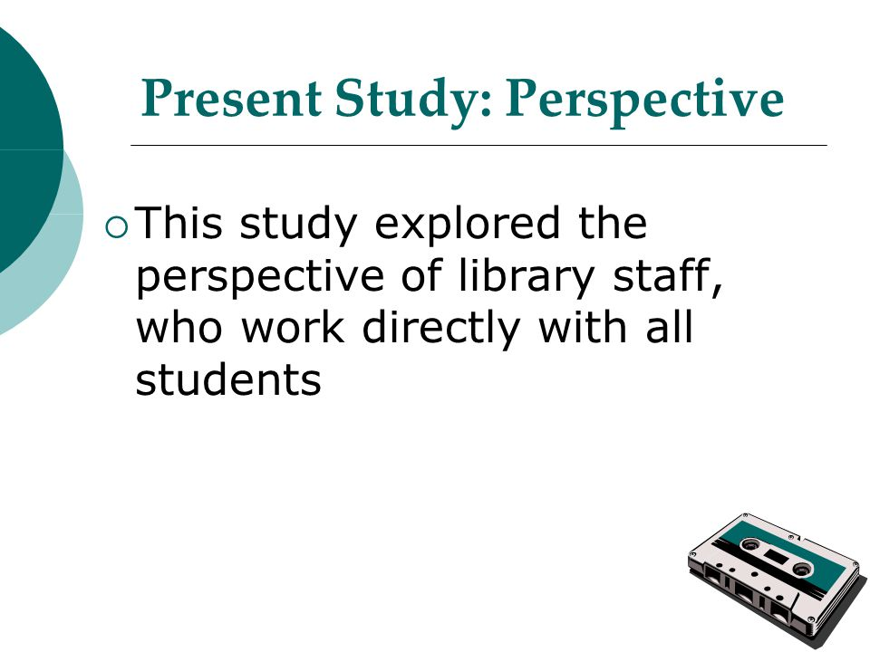 Present Study: Perspective  This study explored the perspective of library staff, who work directly with all students