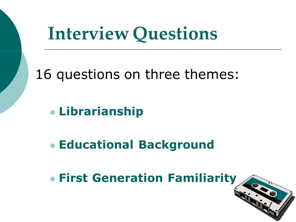 Interview Questions 16 questions on three themes: Librarianship Educational Background First Generation Familiarity